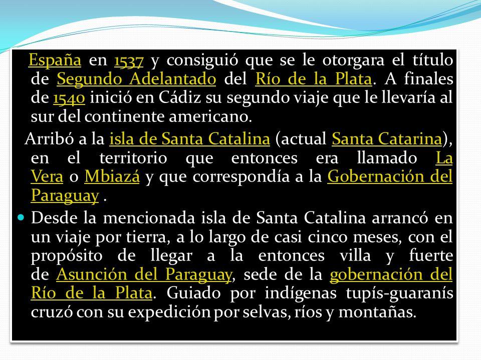 España en 1537 y consiguió que se le otorgara el título de Segundo Adelantado del Río de la Plata. A finales de 1540 inició en Cádiz su segundo viaje que le llevaría al sur del continente americano.