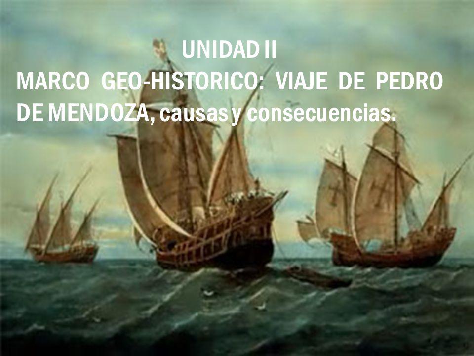 UNIDAD II MARCO GEO-HISTORICO: VIAJE DE PEDRO DE MENDOZA, causas y consecuencias.
