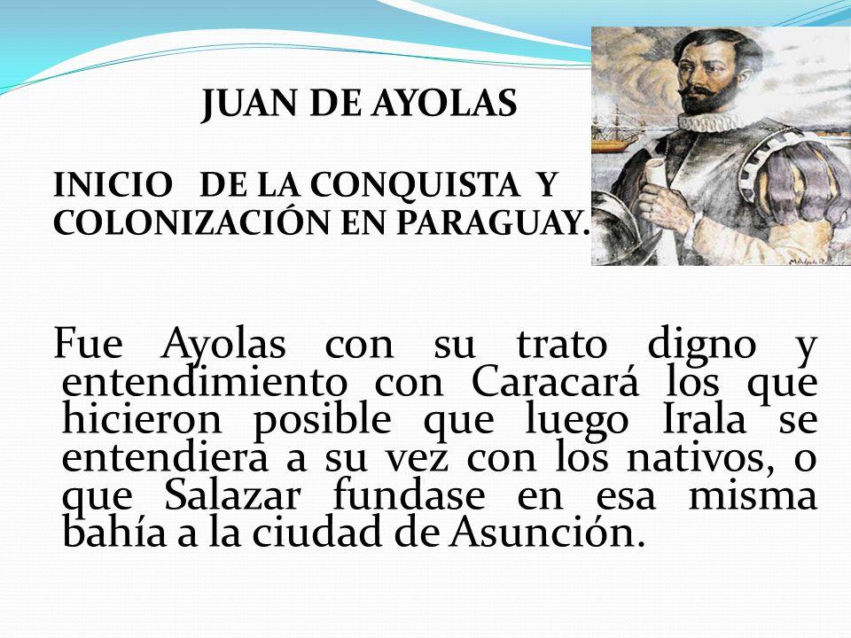 JUAN DE AYOLAS INICIO DE LA CONQUISTA Y. COLONIZACIÓN EN PARAGUAY.