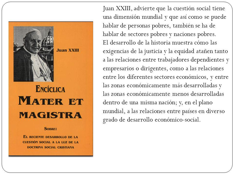 Juan XXIII, advierte que la cuestión social tiene una dimensión mundial y que así como se puede hablar de personas pobres, también se ha de hablar de sectores pobres y naciones pobres.