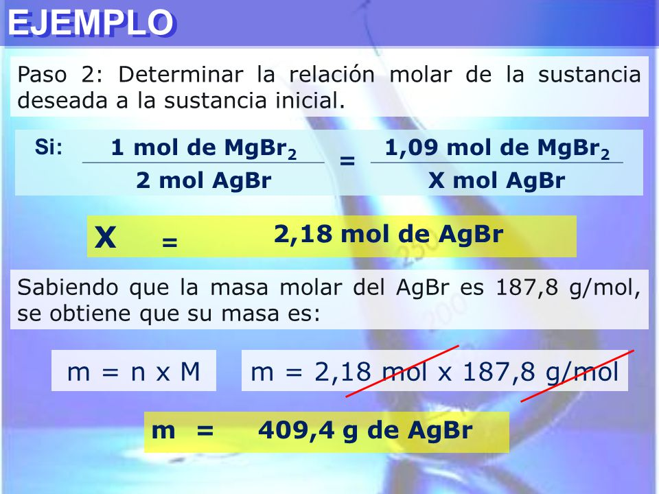 EJEMPLO X m = n x M m = 2,18 mol x 187,8 g/mol 2,18 mol de AgBr m =