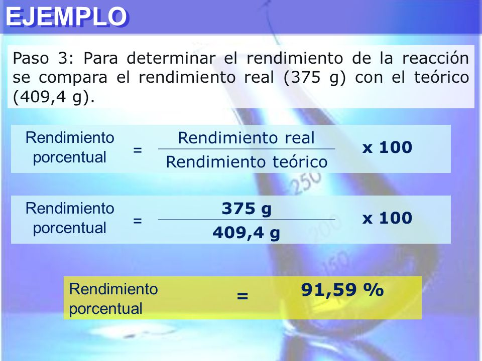 EJEMPLO Paso 3: Para determinar el rendimiento de la reacción se compara el rendimiento real (375 g) con el teórico (409,4 g).
