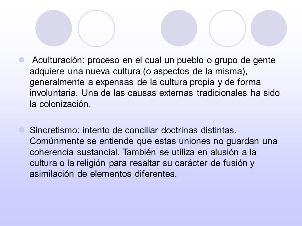 Aculturación: proceso en el cual un pueblo o grupo de gente adquiere una nueva cultura (o aspectos de la misma), generalmente a expensas de la cultura propia y de forma involuntaria. Una de las causas externas tradicionales ha sido la colonización.