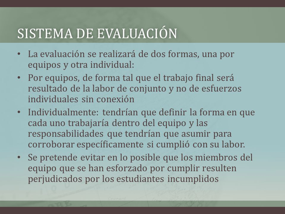 Sistema de evaluación La evaluación se realizará de dos formas, una por equipos y otra individual:
