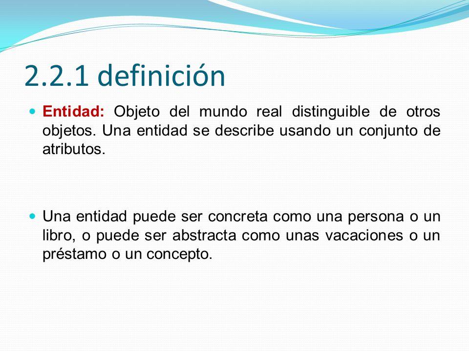 2.2.1 definición Entidad: Objeto del mundo real distinguible de otros objetos. Una entidad se describe usando un conjunto de atributos.