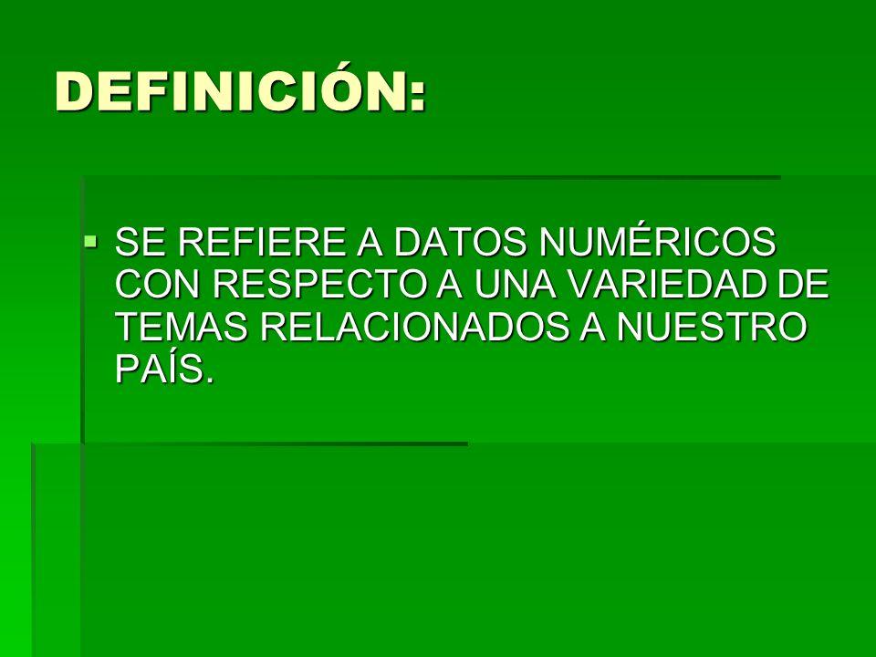 DEFINICIÓN: SE REFIERE A DATOS NUMÉRICOS CON RESPECTO A UNA VARIEDAD DE TEMAS RELACIONADOS A NUESTRO PAÍS.