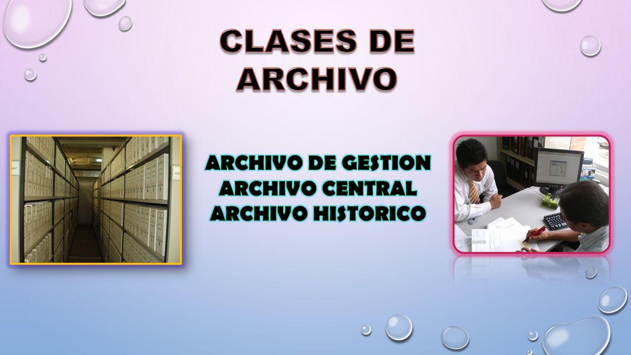CLASES DE ARCHIVO ARCHIVO DE GESTION ARCHIVO CENTRAL ARCHIVO HISTORICO
