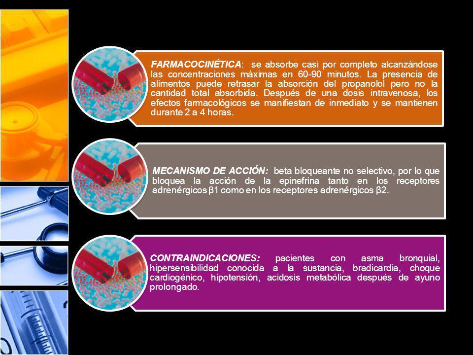 FARMACOCINÉTICA: se absorbe casi por completo alcanzándose las concentraciones máximas en 60-90 minutos. La presencia de alimentos puede retrasar la absorción del propanolol pero no la cantidad total absorbida. Después de una dosis intravenosa, los efectos farmacológicos se manifiestan de inmediato y se mantienen durante 2 a 4 horas.
