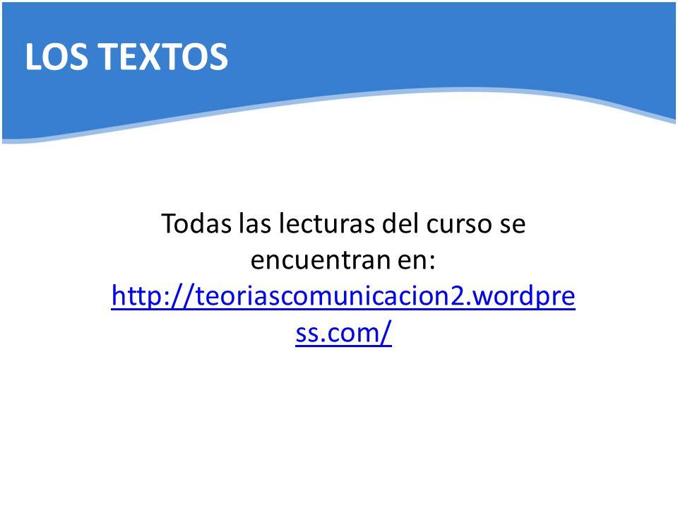 LOS TEXTOS Todas las lecturas del curso se encuentran en: http://teoriascomunicacion2.wordpress.com/