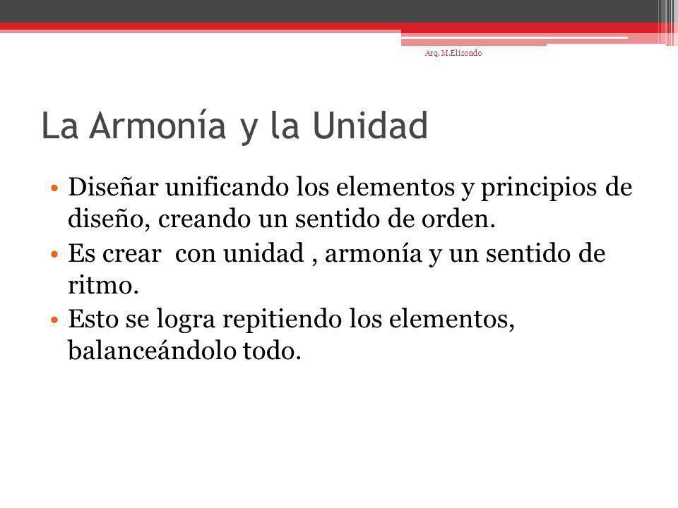 Arq. M.Elizondo La Armonía y la Unidad. Diseñar unificando los elementos y principios de diseño, creando un sentido de orden.