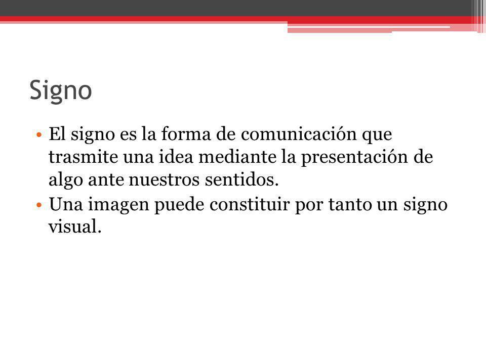 Signo El signo es la forma de comunicación que trasmite una idea mediante la presentación de algo ante nuestros sentidos.