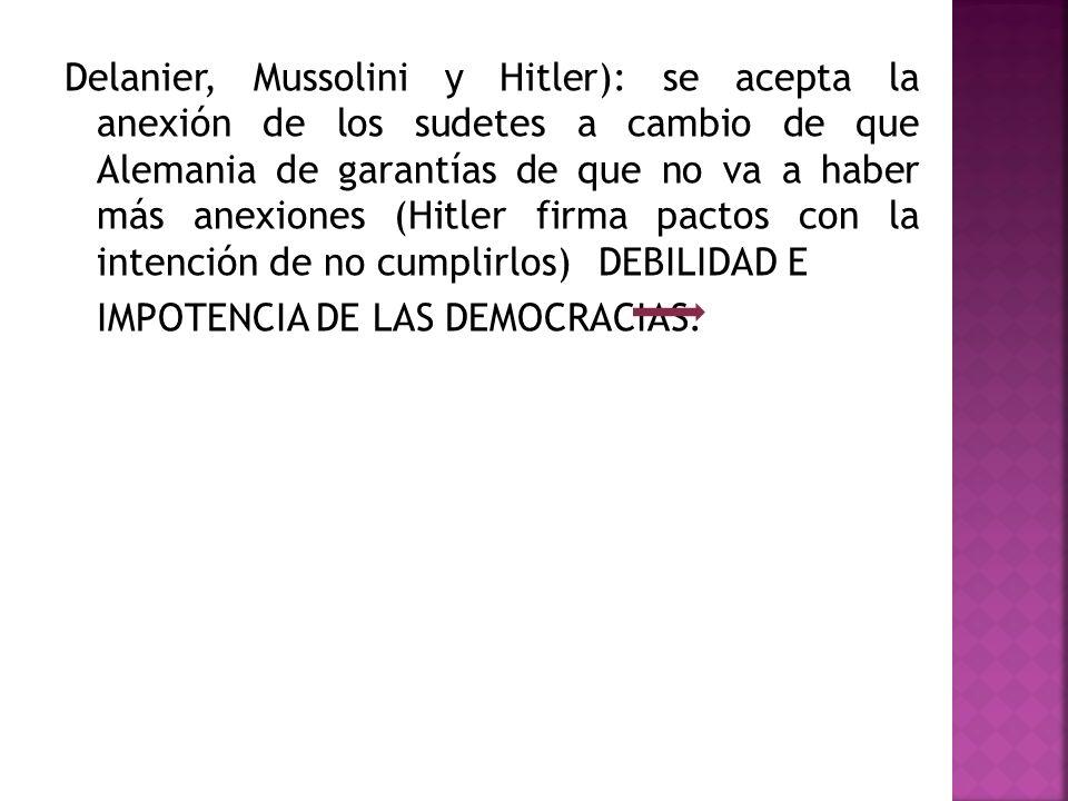 Delanier, Mussolini y Hitler): se acepta la anexión de los sudetes a cambio de que Alemania de garantías de que no va a haber más anexiones (Hitler firma pactos con la intención de no cumplirlos) DEBILIDAD E IMPOTENCIA DE LAS DEMOCRACIAS.