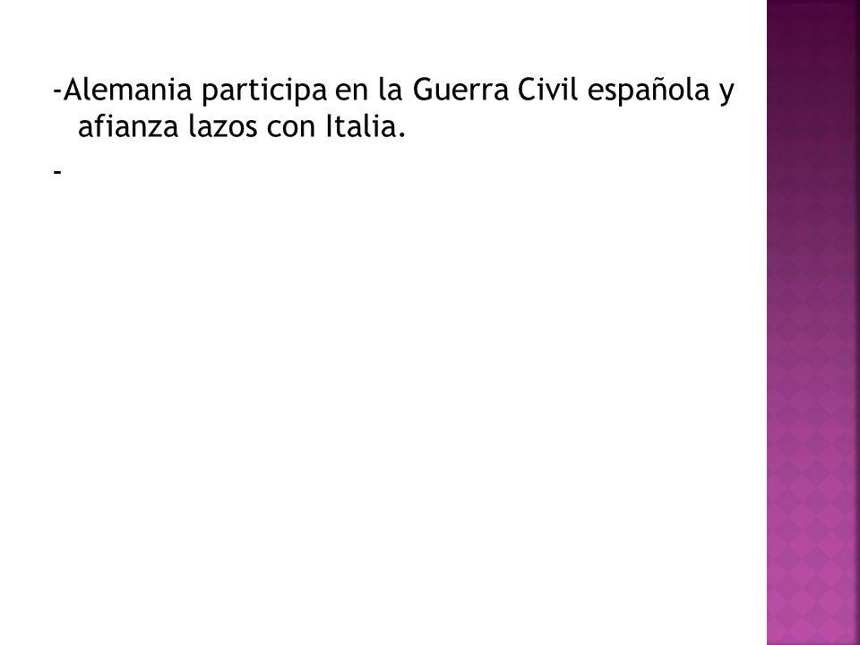 -Alemania participa en la Guerra Civil española y afianza lazos con Italia.
