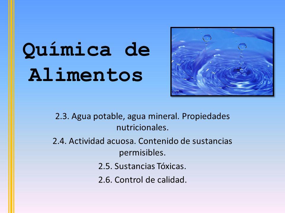 Química de Alimentos 2.3. Agua potable, agua mineral. Propiedades nutricionales. 2.4. Actividad acuosa. Contenido de sustancias permisibles.