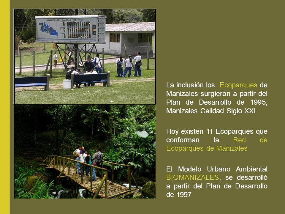 La inclusión los Ecoparques de Manizales surgieron a partir del Plan de Desarrollo de 1995, Manizales Calidad Siglo XXI Hoy existen 11 Ecoparques que conforman la Red de Ecoparques de Manizales El Modelo Urbano Ambiental BIOMANIZALES, se desarrolló a partir del Plan de Desarrollo de 1997