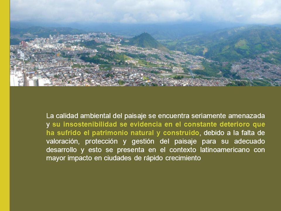 La calidad ambiental del paisaje se encuentra seriamente amenazada y su insostenibilidad se evidencia en el constante deterioro que ha sufrido el patrimonio natural y construido, debido a la falta de valoración, protección y gestión del paisaje para su adecuado desarrollo y esto se presenta en el contexto latinoamericano con mayor impacto en ciudades de rápido crecimiento.