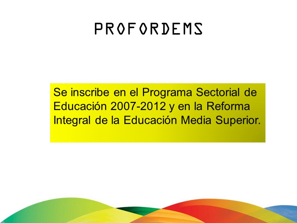PROFORDEMS Se inscribe en el Programa Sectorial de Educación 2007-2012 y en la Reforma Integral de la Educación Media Superior.
