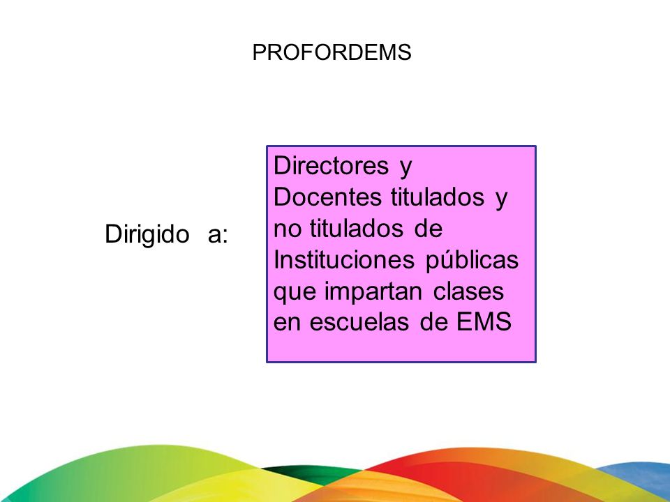PROFORDEMS Directores y. Docentes titulados y no titulados de Instituciones públicas que impartan clases en escuelas de EMS.