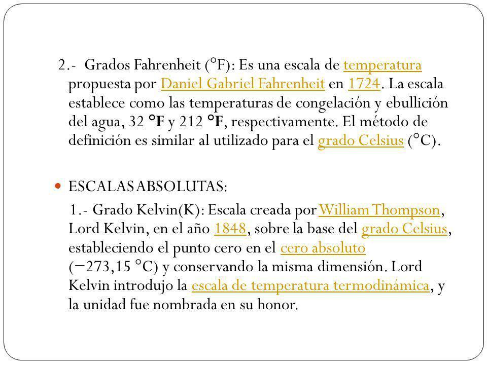2.- Grados Fahrenheit (°F): Es una escala de temperatura propuesta por Daniel Gabriel Fahrenheit en 1724. La escala establece como las temperaturas de congelación y ebullición del agua, 32 °F y 212 °F, respectivamente. El método de definición es similar al utilizado para el grado Celsius (°C).