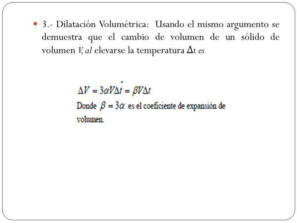3.- Dilatación Volumétrica: Usando el mismo argumento se demuestra que el cambio de volumen de un sólido de volumen V, al elevarse la temperatura Δt es