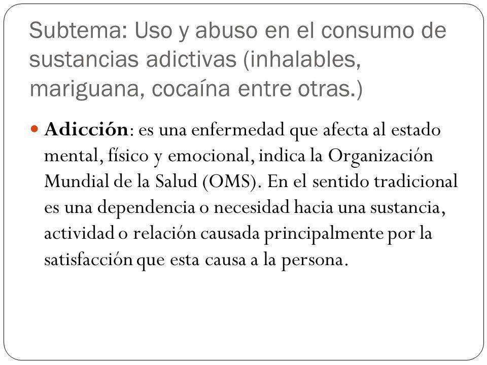 Subtema: Uso y abuso en el consumo de sustancias adictivas (inhalables, mariguana, cocaína entre otras.)