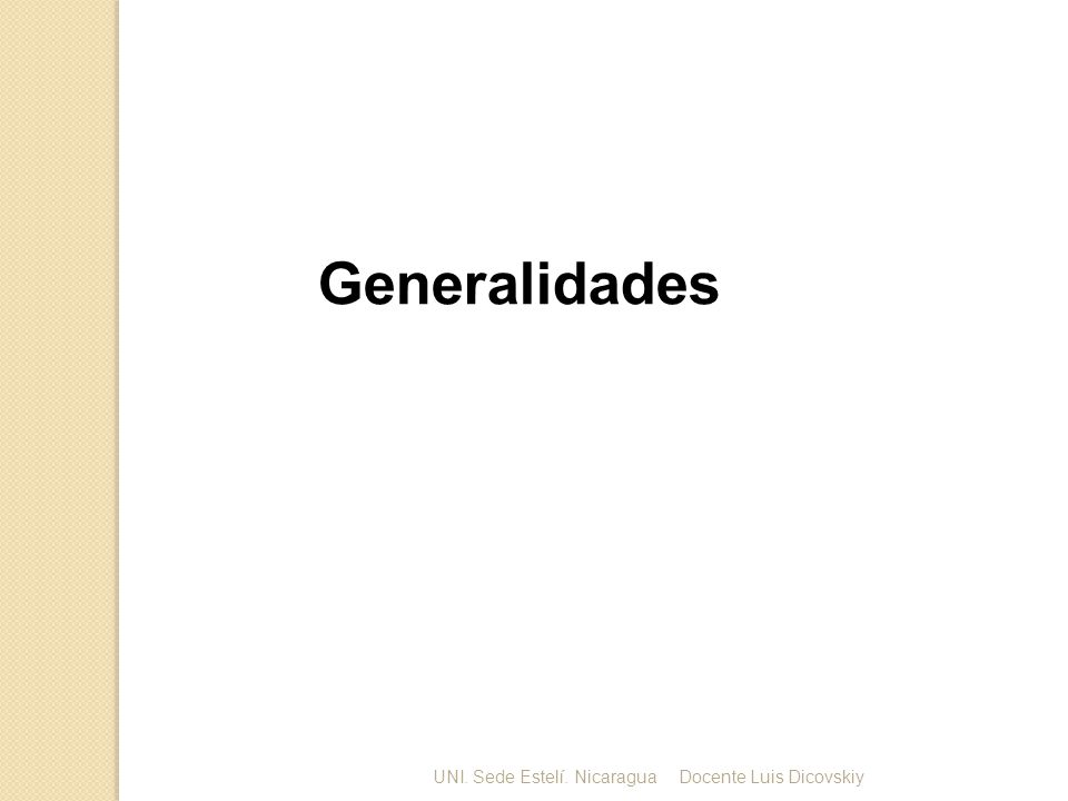 Generalidades UNI. Sede Estelí. Nicaragua Docente Luis Dicovskiy