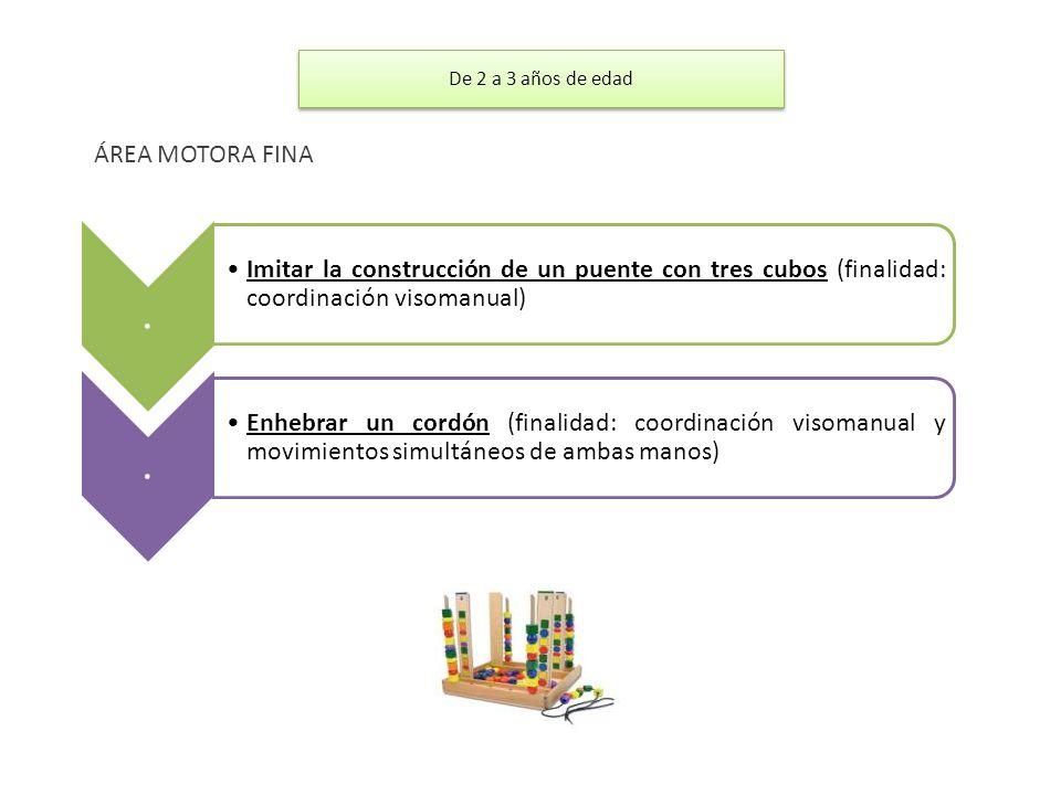 De 2 a 3 años de edad ÁREA MOTORA FINA. . Imitar la construcción de un puente con tres cubos (finalidad: coordinación visomanual)