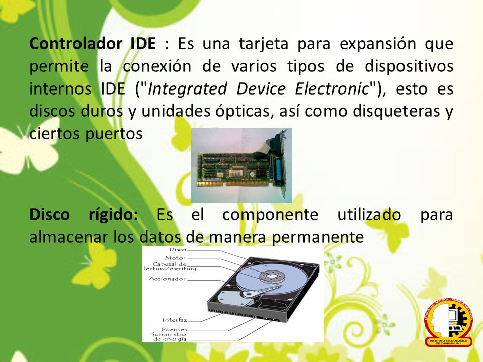 Controlador IDE : Es una tarjeta para expansión que permite la conexión de varios tipos de dispositivos internos IDE ( Integrated Device Electronic ), esto es discos duros y unidades ópticas, así como disqueteras y ciertos puertos Disco rígido: Es el componente utilizado para almacenar los datos de manera permanente
