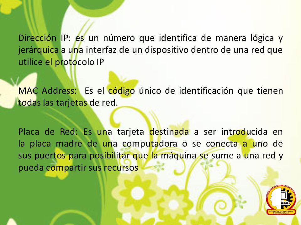 Dirección IP: es un número que identifica de manera lógica y jerárquica a una interfaz de un dispositivo dentro de una red que utilice el protocolo IP MAC Address: Es el código único de identificación que tienen todas las tarjetas de red.