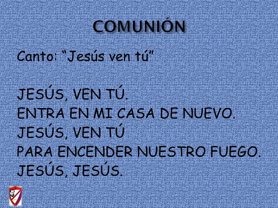 COMUNIÓN Canto: Jesús ven tú JESÚS, VEN TÚ.