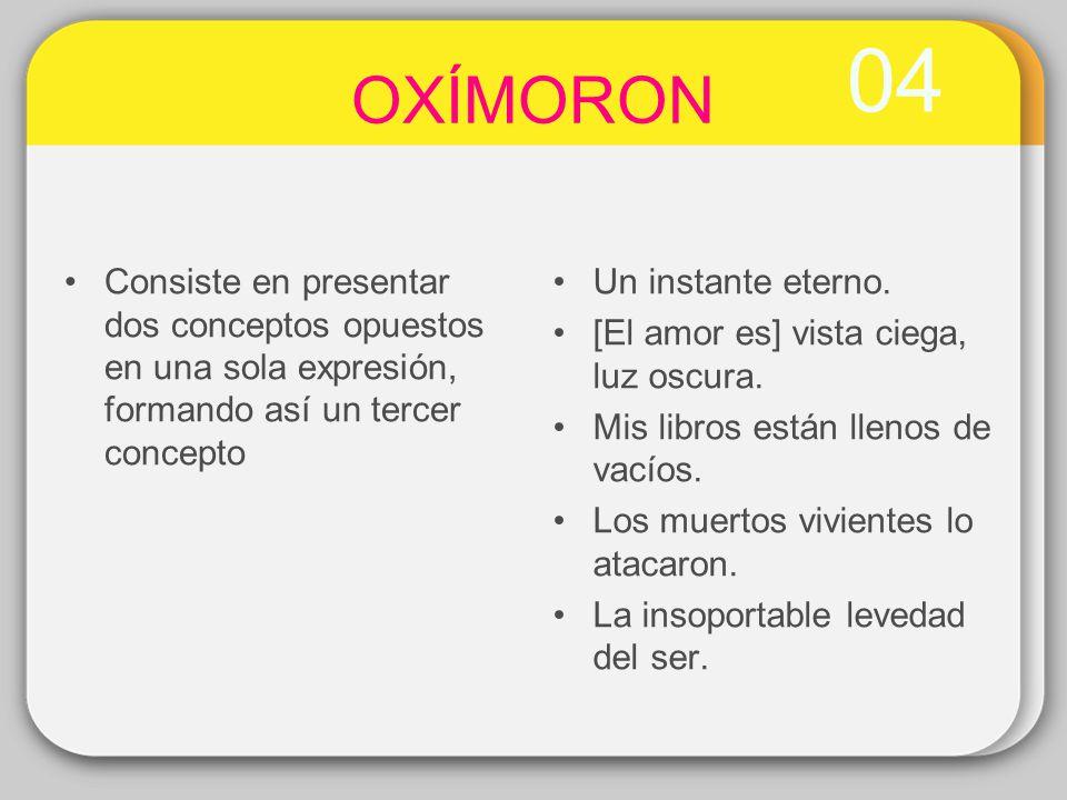 04 OXÍMORON. Consiste en presentar dos conceptos opuestos en una sola expresión, formando así un tercer concepto.