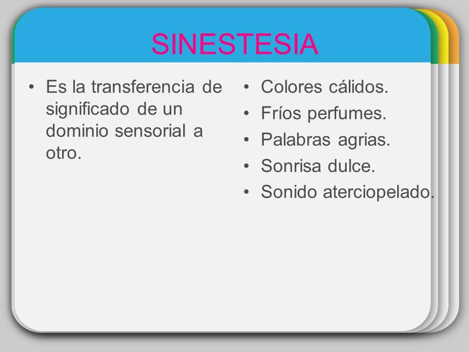 SINESTESIA Es la transferencia de significado de un dominio sensorial a otro. Colores cálidos. Fríos perfumes.