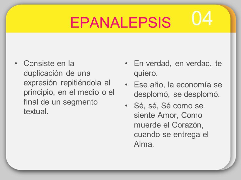 04 EPANALEPSIS. Consiste en la duplicación de una expresión repitiéndola al principio, en el medio o el final de un segmento textual.