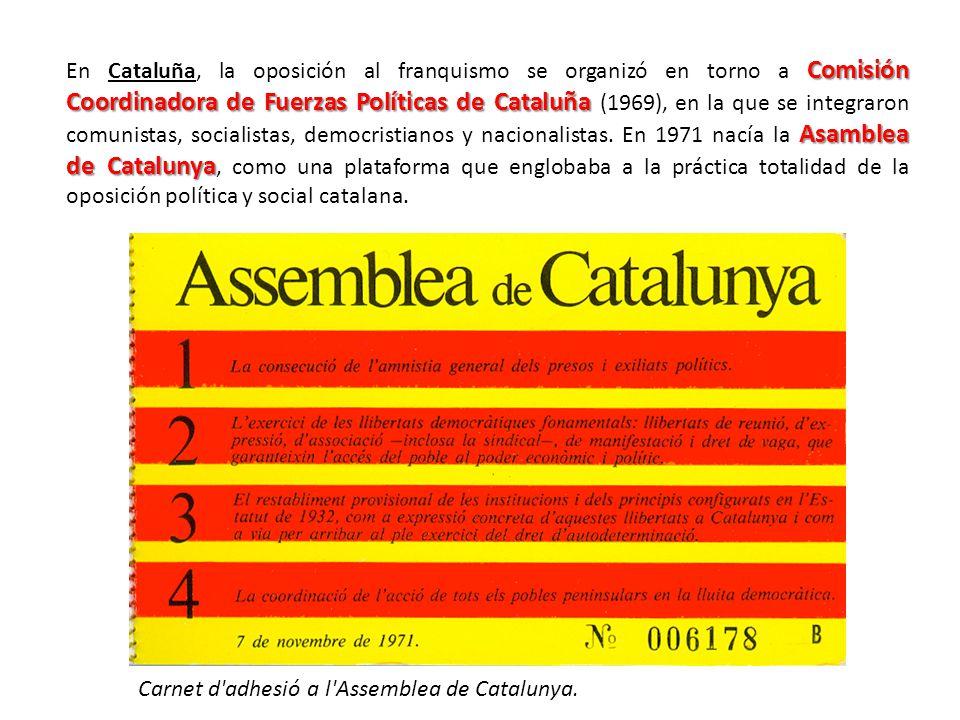 En Cataluña, la oposición al franquismo se organizó en torno a Comisión Coordinadora de Fuerzas Políticas de Cataluña (1969), en la que se integraron comunistas, socialistas, democristianos y nacionalistas. En 1971 nacía la Asamblea de Catalunya, como una plataforma que englobaba a la práctica totalidad de la oposición política y social catalana.