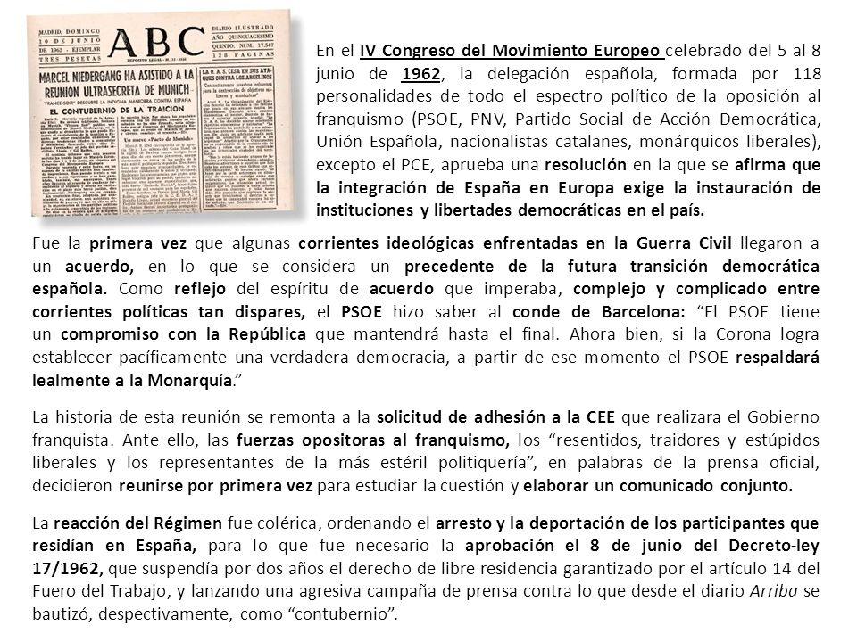 En el IV Congreso del Movimiento Europeo celebrado del 5 al 8 junio de 1962, la delegación española, formada por 118 personalidades de todo el espectro político de la oposición al franquismo (PSOE, PNV, Partido Social de Acción Democrática, Unión Española, nacionalistas catalanes, monárquicos liberales), excepto el PCE, aprueba una resolución en la que se afirma que la integración de España en Europa exige la instauración de instituciones y libertades democráticas en el país.