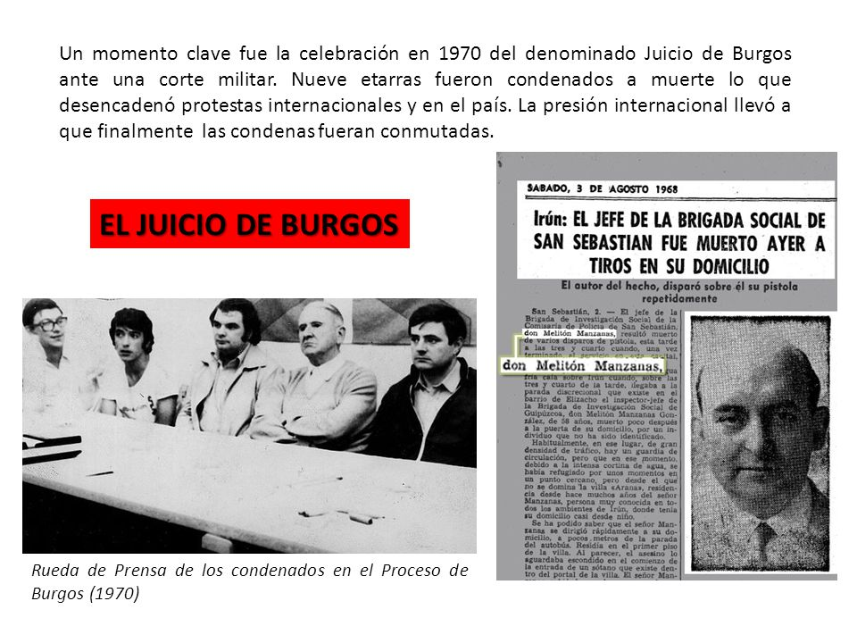 Un momento clave fue la celebración en 1970 del denominado Juicio de Burgos ante una corte militar. Nueve etarras fueron condenados a muerte lo que desencadenó protestas internacionales y en el país. La presión internacional llevó a que finalmente las condenas fueran conmutadas.