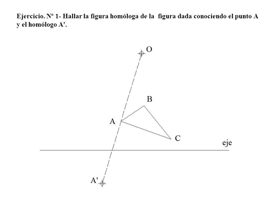 Ejercicio. Nº 1- Hallar la figura homóloga de la figura dada conociendo el punto A y el homólogo A .