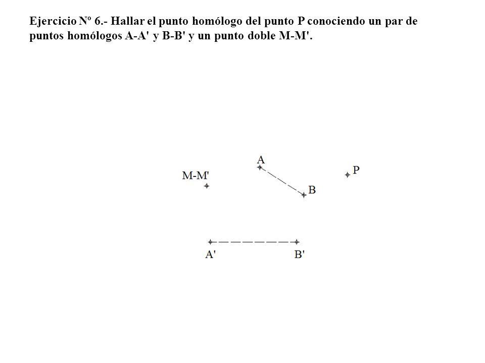Ejercicio Nº 6.- Hallar el punto homólogo del punto P conociendo un par de puntos homólogos A-A y B-B y un punto doble M-M .
