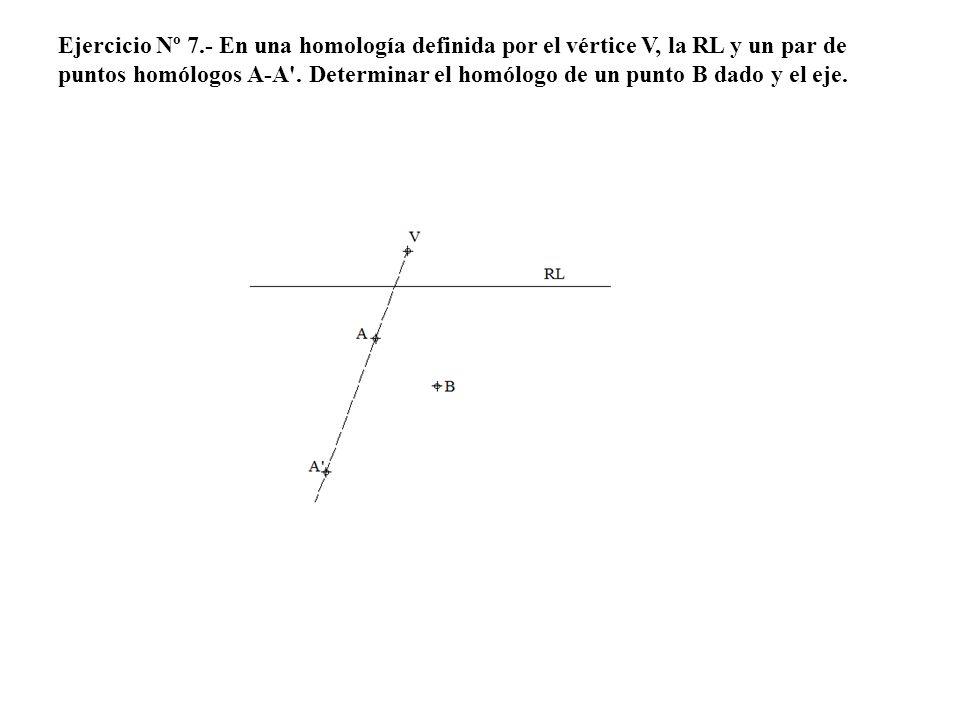 Ejercicio Nº 7.- En una homología definida por el vértice V, la RL y un par de puntos homólogos A-A .