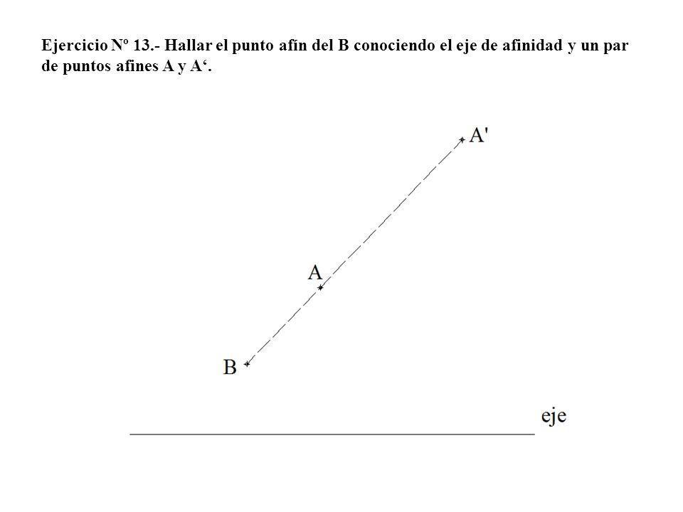 Ejercicio Nº 13.- Hallar el punto afín del B conociendo el eje de afinidad y un par de puntos afines A y A'.