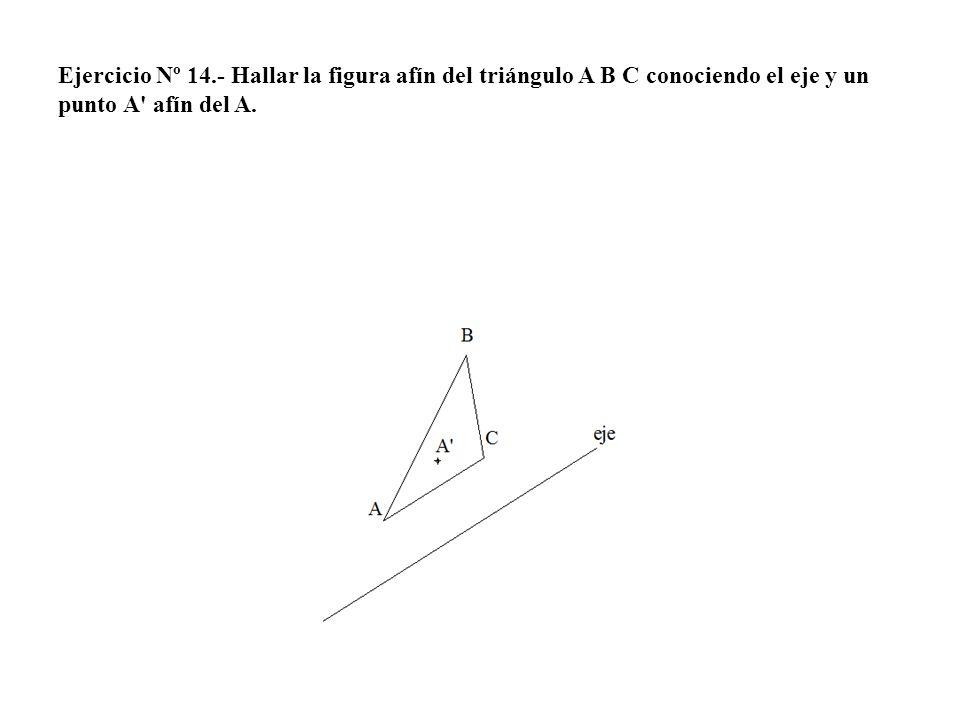 Ejercicio Nº 14.- Hallar la figura afín del triángulo A B C conociendo el eje y un punto A afín del A.