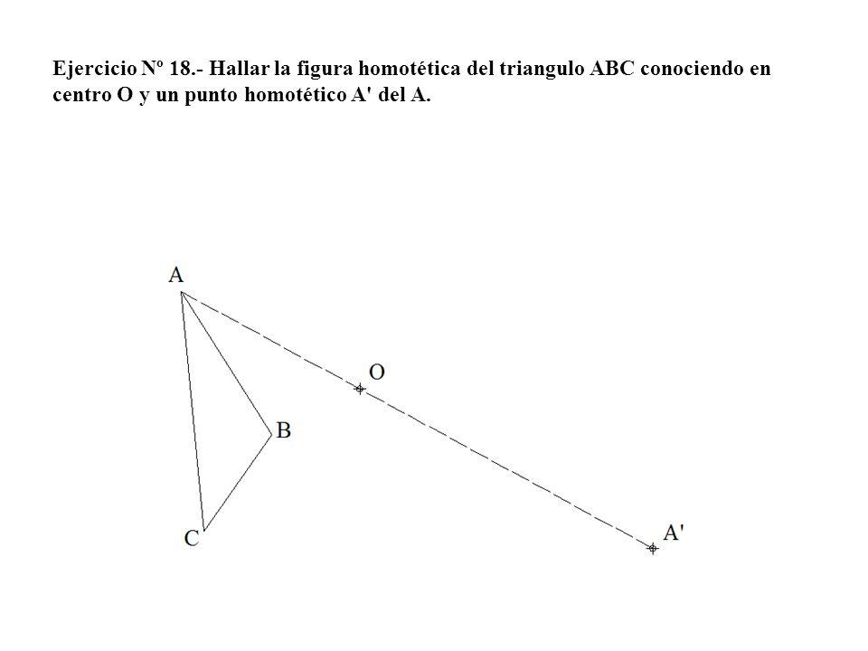 Ejercicio Nº 18.- Hallar la figura homotética del triangulo ABC conociendo en centro O y un punto homotético A del A.