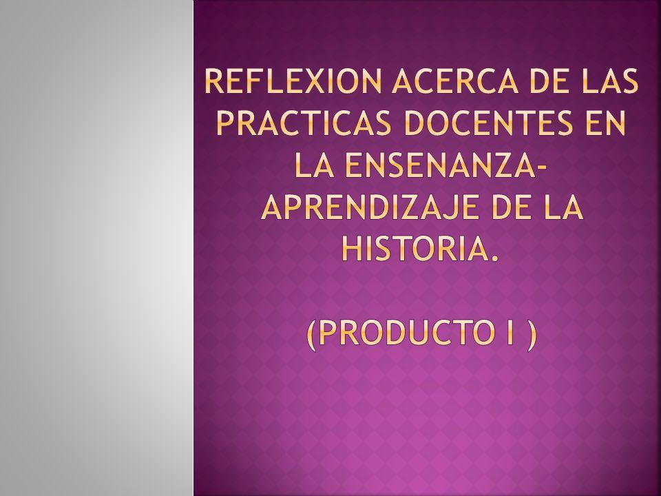 REFLEXION ACERCA DE LAS PRACTICAS DOCENTES EN LA ENSENANZA-APRENDIZAJE DE LA HISTORIA. (PRODUCTO i )
