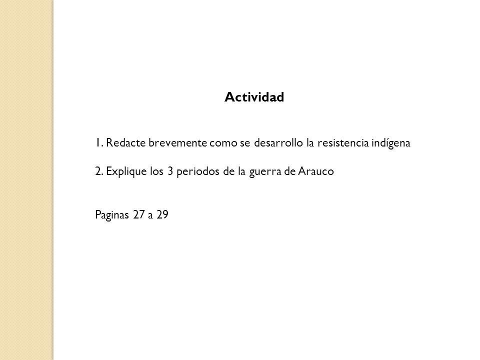 Actividad 1. Redacte brevemente como se desarrollo la resistencia indígena. 2. Explique los 3 periodos de la guerra de Arauco.