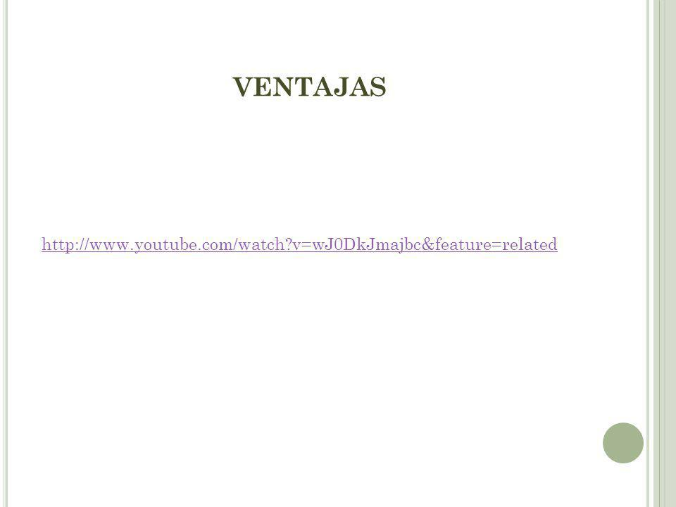 VENTAJAS http://www.youtube.com/watch v=wJ0DkJmajbc&feature=related