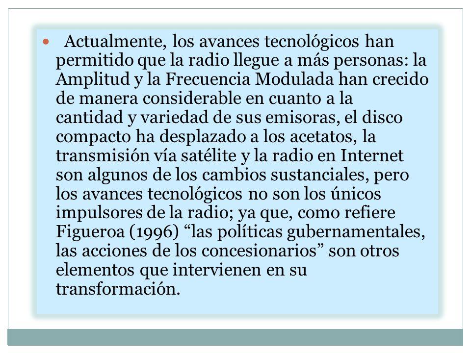 Actualmente, los avances tecnológicos han permitido que la radio llegue a más personas: la Amplitud y la Frecuencia Modulada han crecido de manera considerable en cuanto a la cantidad y variedad de sus emisoras, el disco compacto ha desplazado a los acetatos, la transmisión vía satélite y la radio en Internet son algunos de los cambios sustanciales, pero los avances tecnológicos no son los únicos impulsores de la radio; ya que, como refiere Figueroa (1996) las políticas gubernamentales, las acciones de los concesionarios son otros elementos que intervienen en su transformación.
