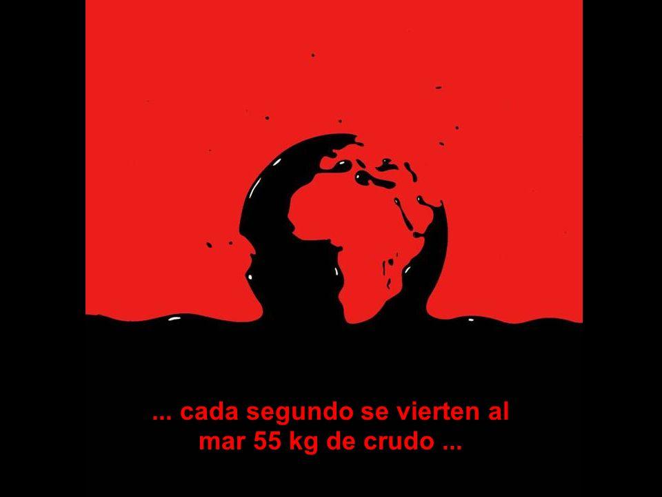 ... cada segundo se vierten al mar 55 kg de crudo ...