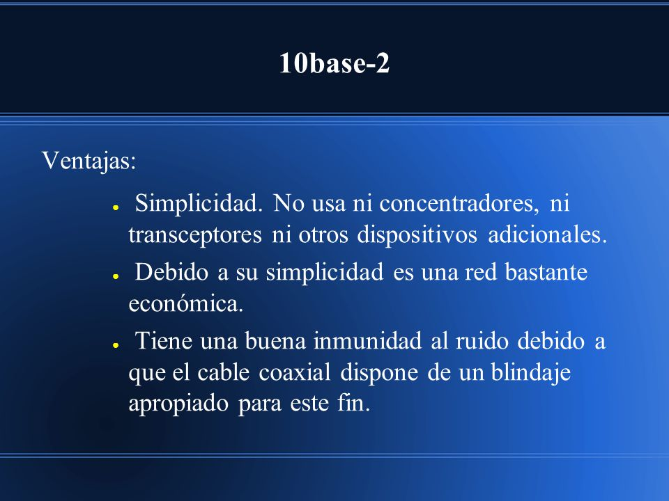 10base-2 Ventajas: Simplicidad. No usa ni concentradores, ni transceptores ni otros dispositivos adicionales.