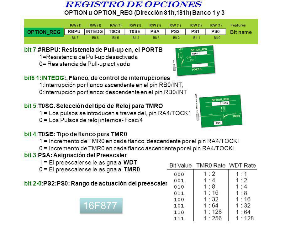 Registro DE opciones OPTION u OPTION_REG (Dirección 81h,181h) Banco 1 y 3. OPTION_REG. bit 7:#RBPU: Resistencia de Pull-up en, el PORTB.
