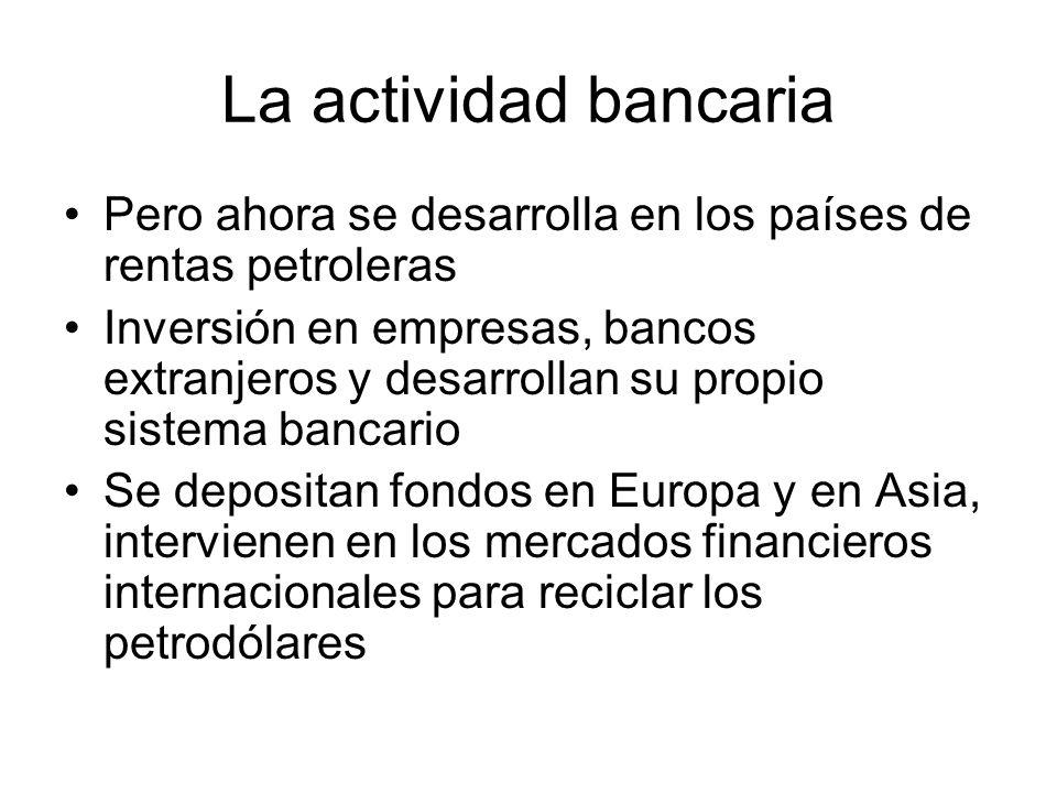 La actividad bancaria Pero ahora se desarrolla en los países de rentas petroleras.
